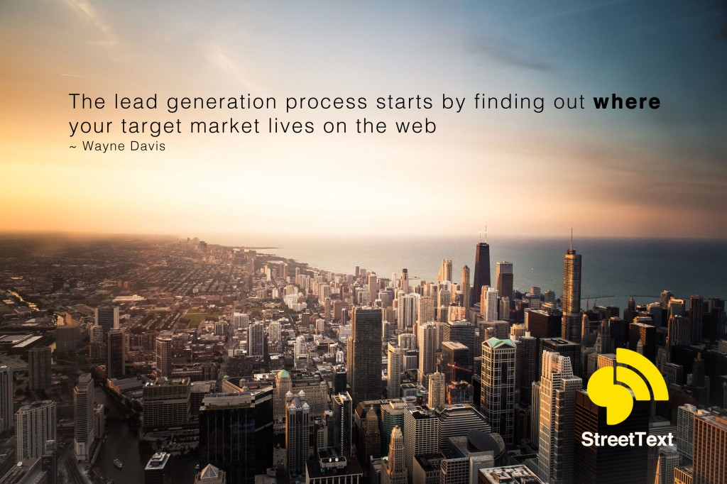 The lead generation process starts by finding out where your target market lives on the web ~ Wayne Davis